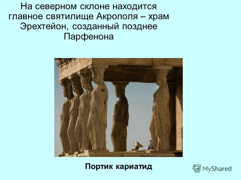 На северном склоне находится главное святилище Акрополя – храм Эрехтейон, созданный позднее Парфенона Портик кариатид