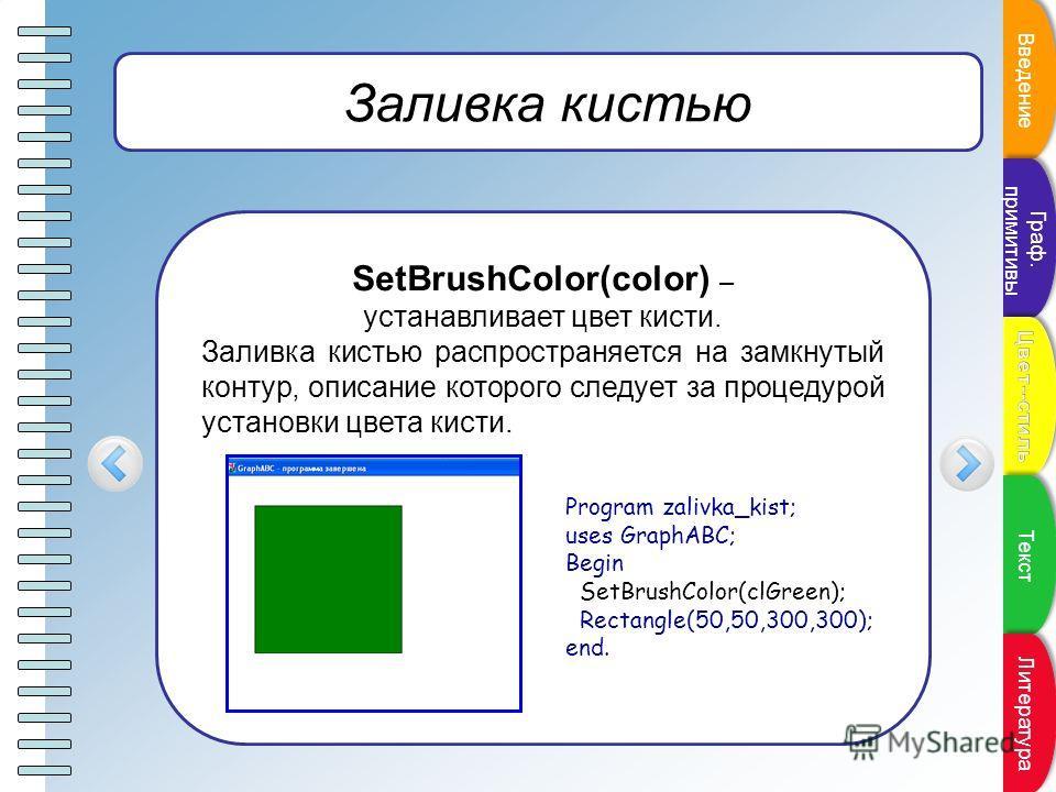 Пункт плана Заливка кистью SetBrushColor(color) – устанавливает цвет кисти. Заливка кистью распространяется на замкнутый контур, описание которого следует за процедурой установки цвета кисти. Program zalivka_kist; uses GraphABC; Begin SetBrushColor(c