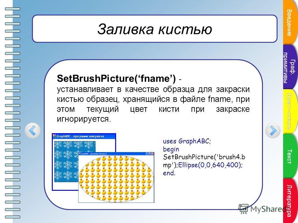 Пункт плана Заливка кистью SetBrushPicture(fname) - устанавливает в качестве образца для закраски кистью образец, хранящийся в файле fname, при этом текущий цвет кисти при закраске игнорируется. uses GraphABC; begin SetBrushPicture('brush4.b mp');Ell