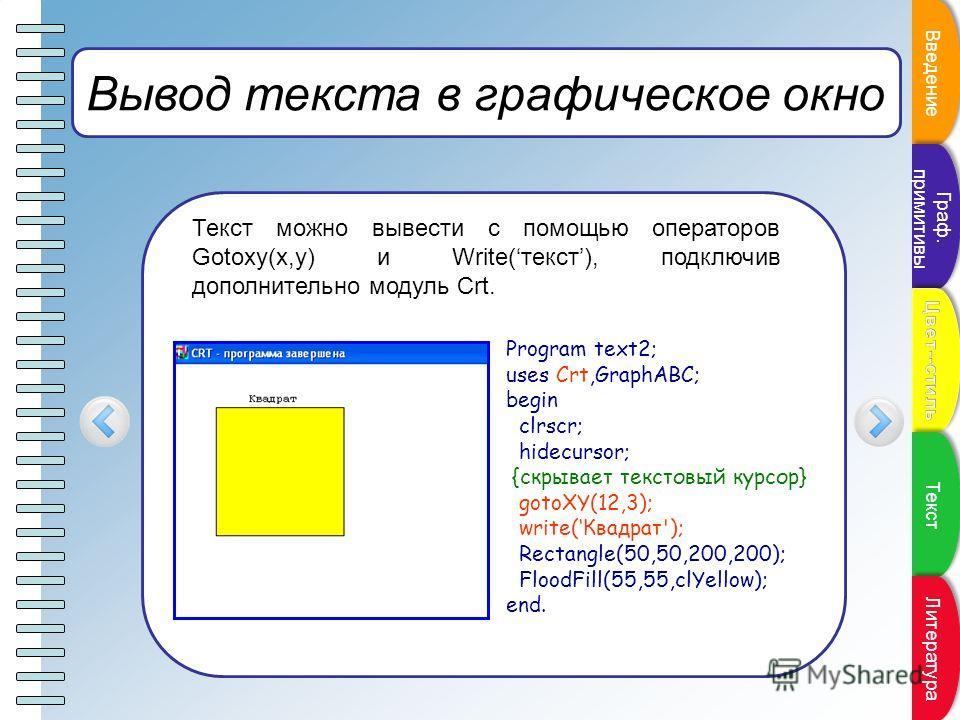 Пункт плана Вывод текста в графическое окно Текст можно вывести с помощью операторов Gotoxy(x,y) и Write(текст), подключив дополнительно модуль Crt. Program text2; uses Crt,GraphABC; begin clrscr; hidecursor; {скрывает текстовый курсор} gotoXY(12,3);