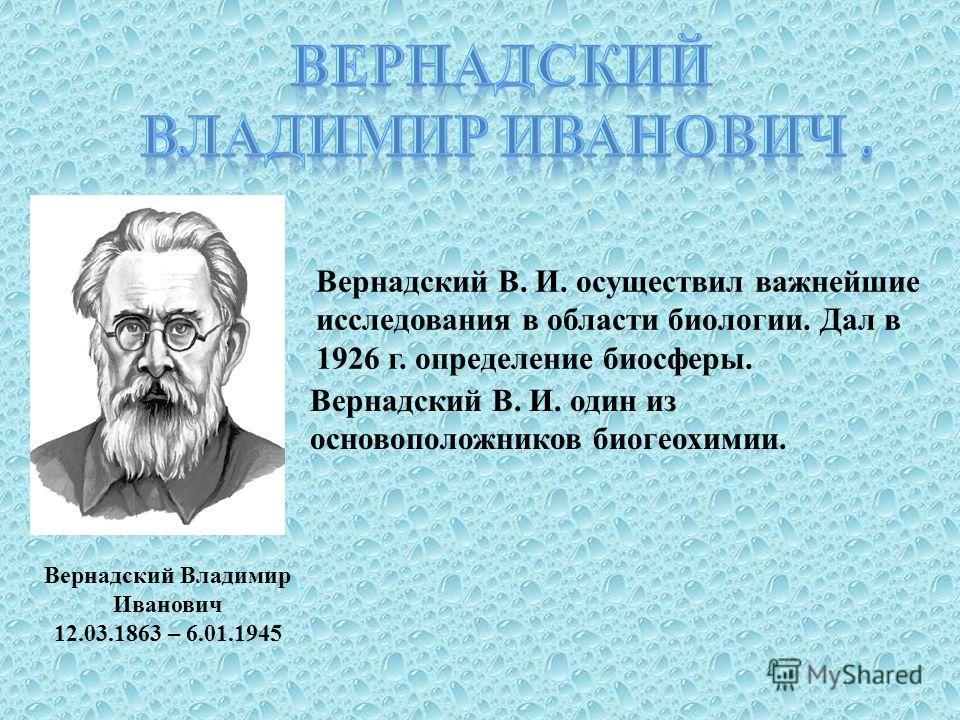 Вернадский Владимир Иванович 12.03.1863 – 6.01.1945 Вернадский В. И. осуществил важнейшие исследования в области биологии. Дал в 1926 г. определение биосферы. Вернадский В. И. один из основоположников биогеохимии.