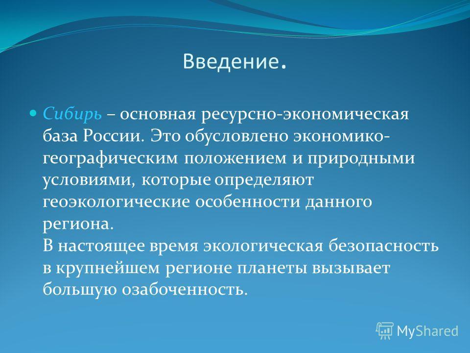 Введение. Сибирь – основная ресурсно-экономическая база России. Это обусловлено экономико- географическим положением и природными условиями, которые определяют геоэкологические особенности данного региона. В настоящее время экологическая безопасность