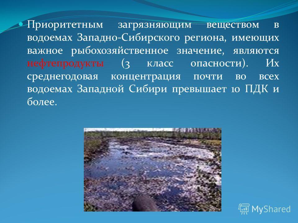 Приоритетным загрязняющим веществом в водоемах Западно-Сибирского региона, имеющих важное рыбохозяйственное значение, являются нефтепродукты (3 класс опасности). Их среднегодовая концентрация почти во всех водоемах Западной Сибири превышает 10 ПДК и
