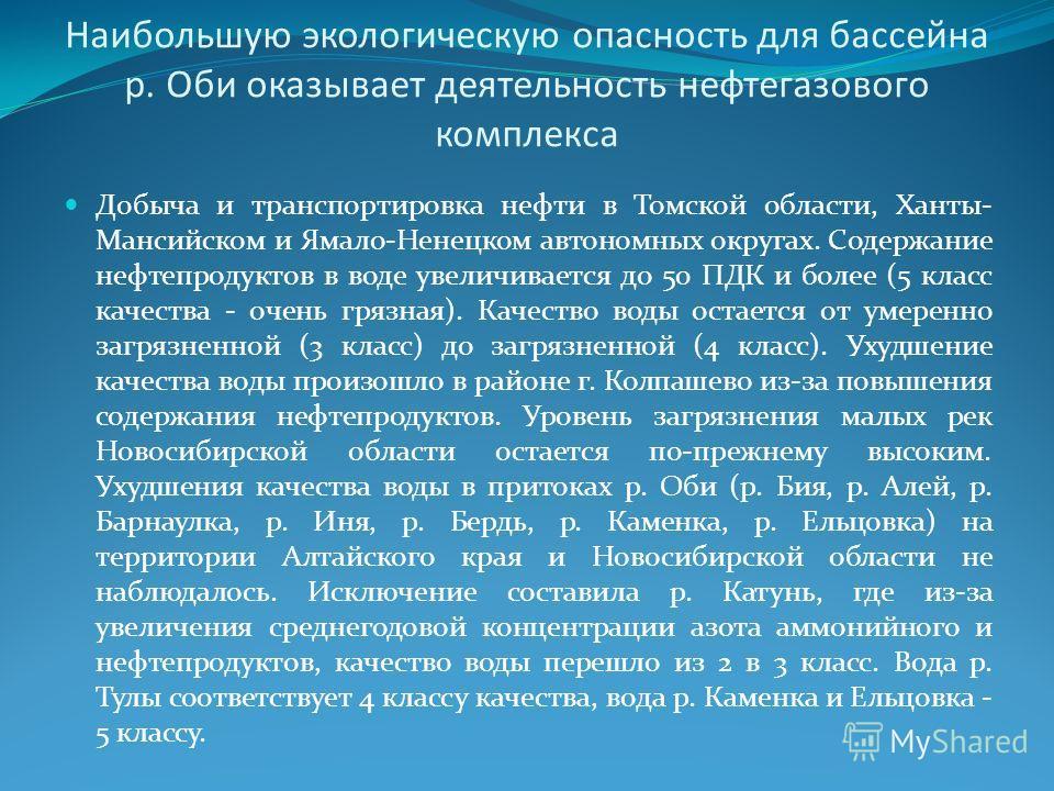 Наибольшую экологическую опасность для бассейна р. Оби оказывает деятельность нефтегазового комплекса Добыча и транспортировка нефти в Томской области, Ханты- Мансийском и Ямало-Ненецком автономных округах. Содержание нефтепродуктов в воде увеличивае