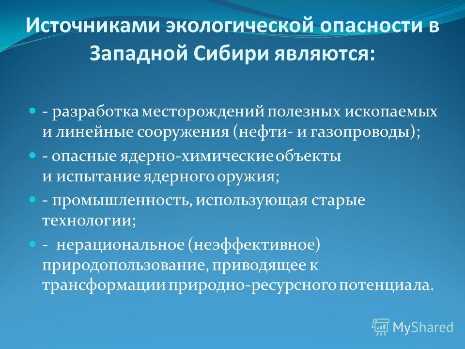 Источниками экологической опасности в Западной Сибири являются: - разработка месторождений полезных ископаемых и линейные сооружения (нефти- и газопроводы); - опасные ядерно-химические объекты и испытание ядерного оружия; - промышленность, использующ