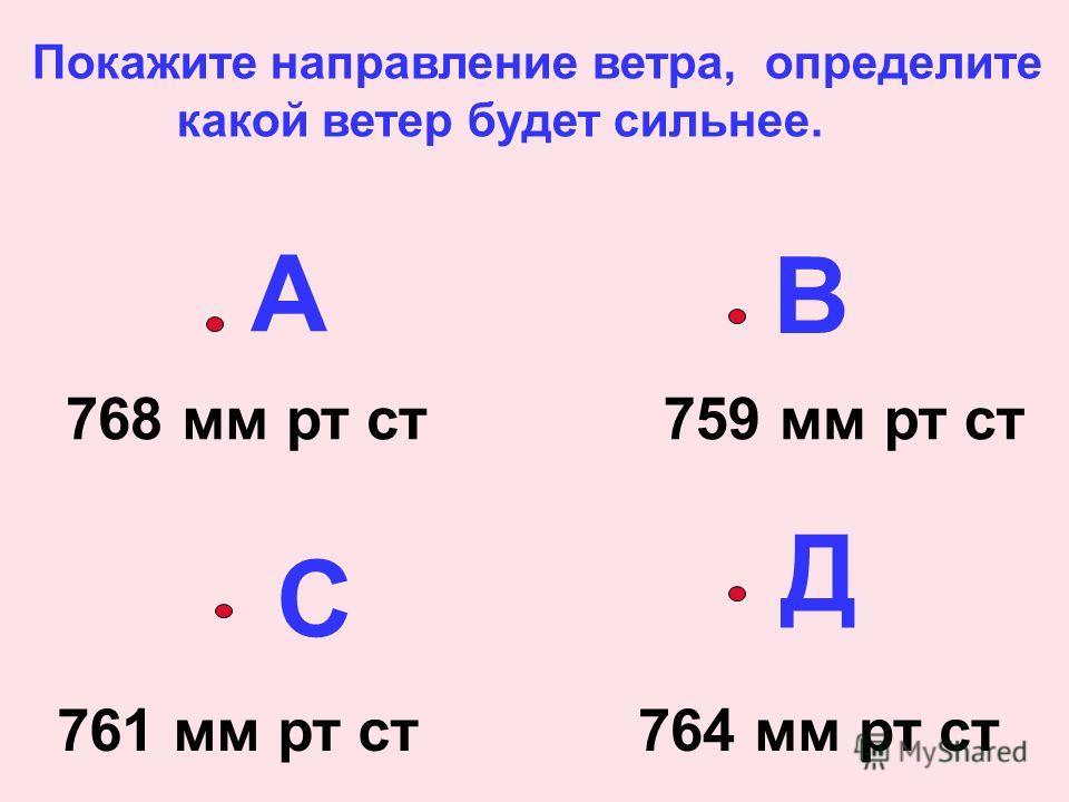 А В С Д 768 мм рт ст759 мм рт ст 761 мм рт ст764 мм рт ст Покажите направление ветра, определите какой ветер будет сильнее.