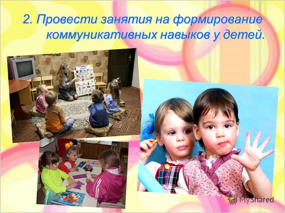 2. Провести занятия на формирование коммуникативных навыков у детей.