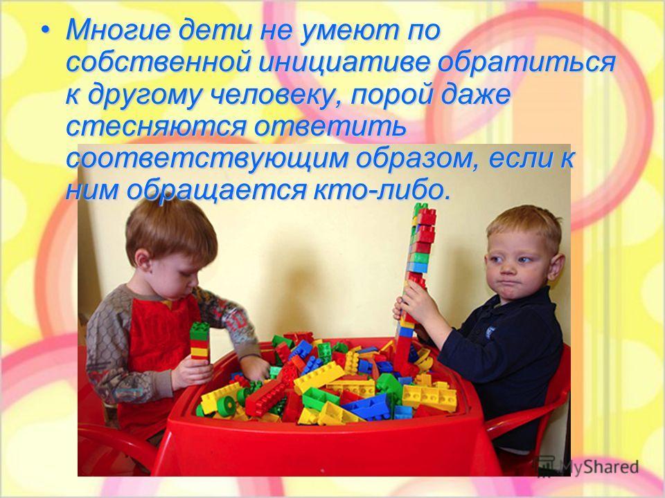 Многие дети не умеют по собственной инициативе обратиться к другому человеку, порой даже стесняются ответить соответствующим образом, если к ним обращается кто-либо.Многие дети не умеют по собственной инициативе обратиться к другому человеку, порой д