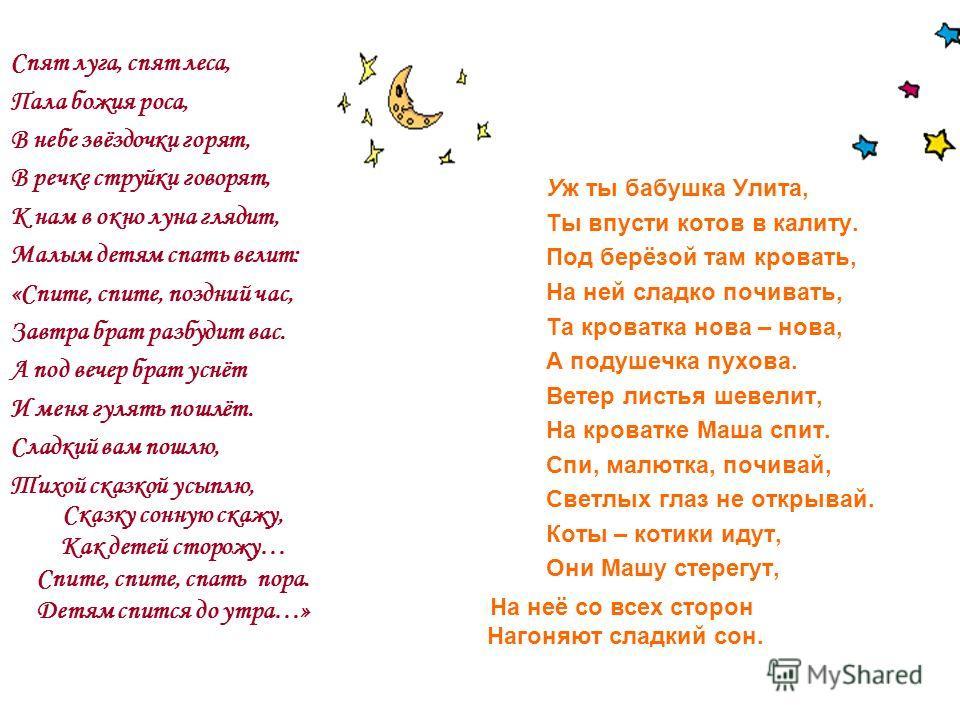 Спят луга, спят леса, Пала божия роса, В небе звёздочки горят, В речке струйки говорят, К нам в окно луна глядит, Малым детям спать велит: «Спите, спите, поздний час, Завтра брат разбудит вас. А под вечер брат уснёт И меня гулять пошлёт. Сладкий вам