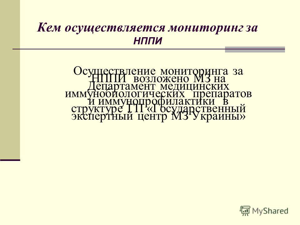 Осуществление мониторинга за НППИ возложено МЗ на Департамент медицинских иммунобиологических препаратов и иммунопрофилактики в структуре ГП «Государственный экспертный центр МЗ Украины» Кем осуществляется мониторинг за НППИ