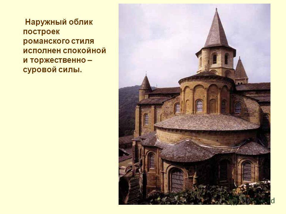 Наружный облик построек романского стиля исполнен спокойной и торжественно – суровой силы.