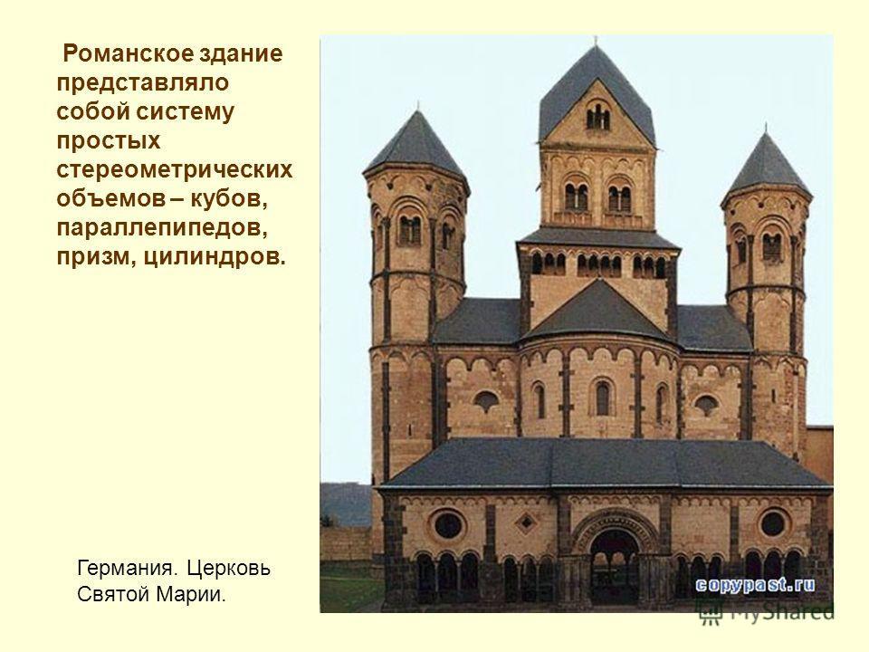 Романское здание представляло собой систему простых стереометрических объемов – кубов, параллепипедов, призм, цилиндров. Германия. Церковь Святой Марии.