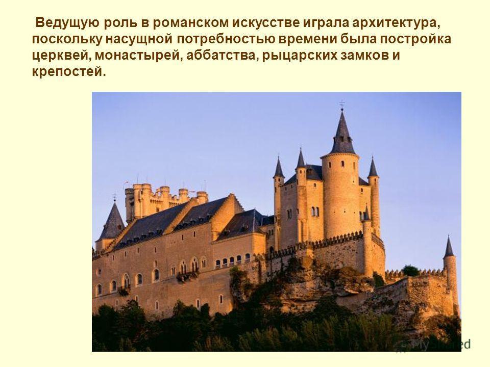 Ведущую роль в романском искусстве играла архитектура, поскольку насущной потребностью времени была постройка церквей, монастырей, аббатства, рыцарских замков и крепостей.