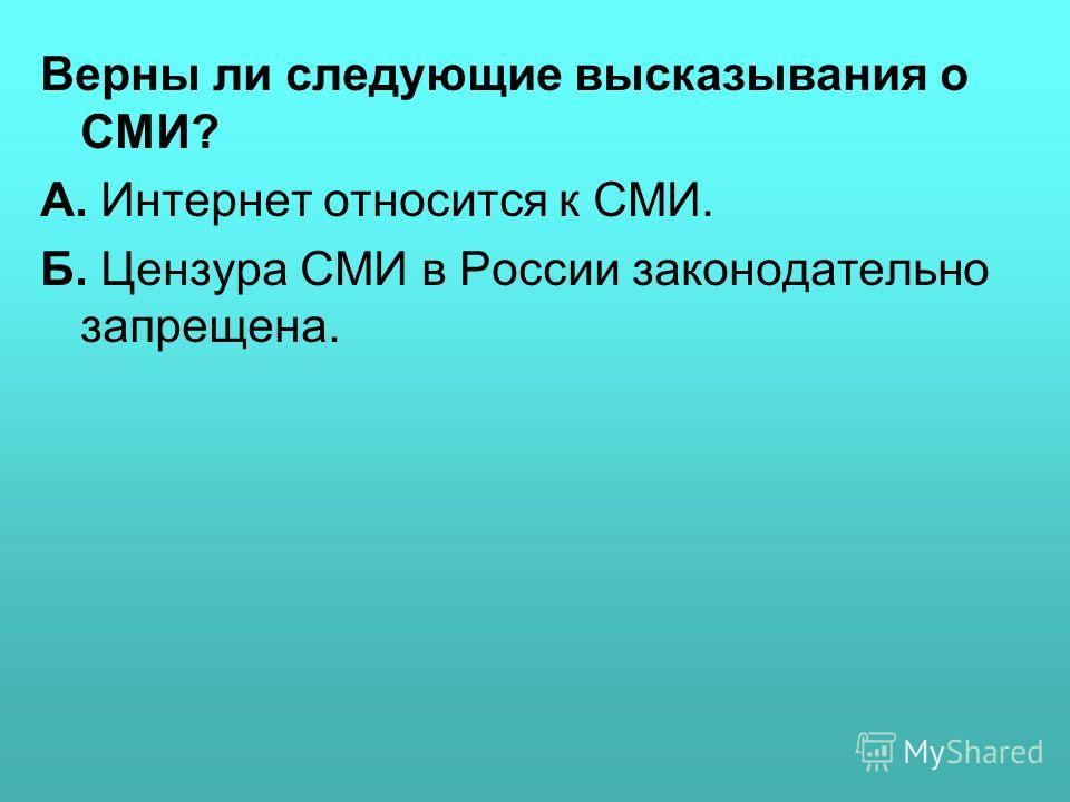 Верны ли следующие высказывания о СМИ? А. Интернет относится к СМИ. Б. Цензура СМИ в России законодательно запрещена.
