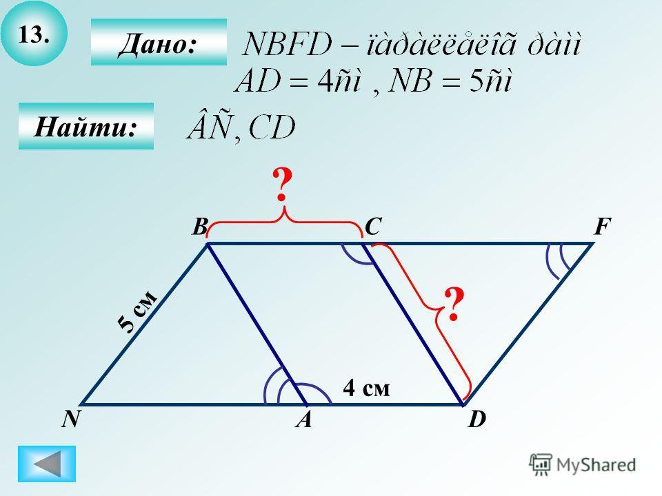 13. Найти: Дано: А BC D 4 см 5 см F N ? ?