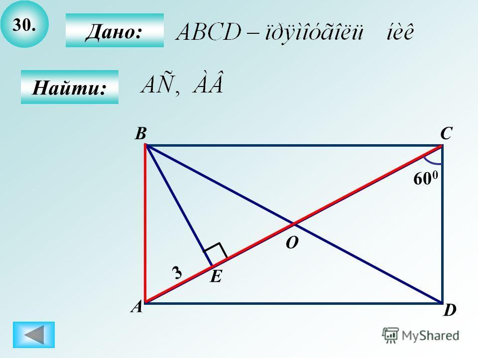 30. Дано: Найти: B А C D O 60 0 E 3