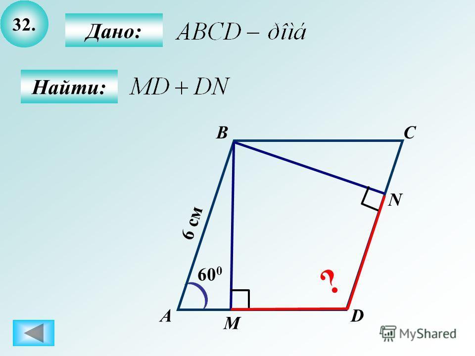 32. А BC D 60 0 6 см М N Дано: Найти: ?