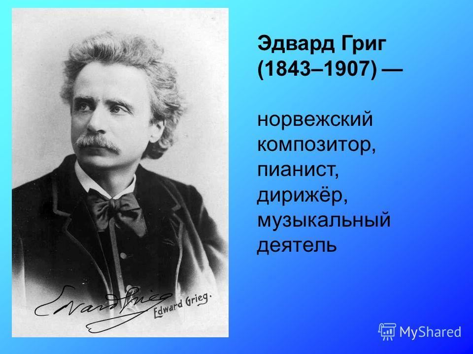 Эдвард Григ (1843–1907) норвежский композитор, пианист, дирижёр, музыкальный деятель