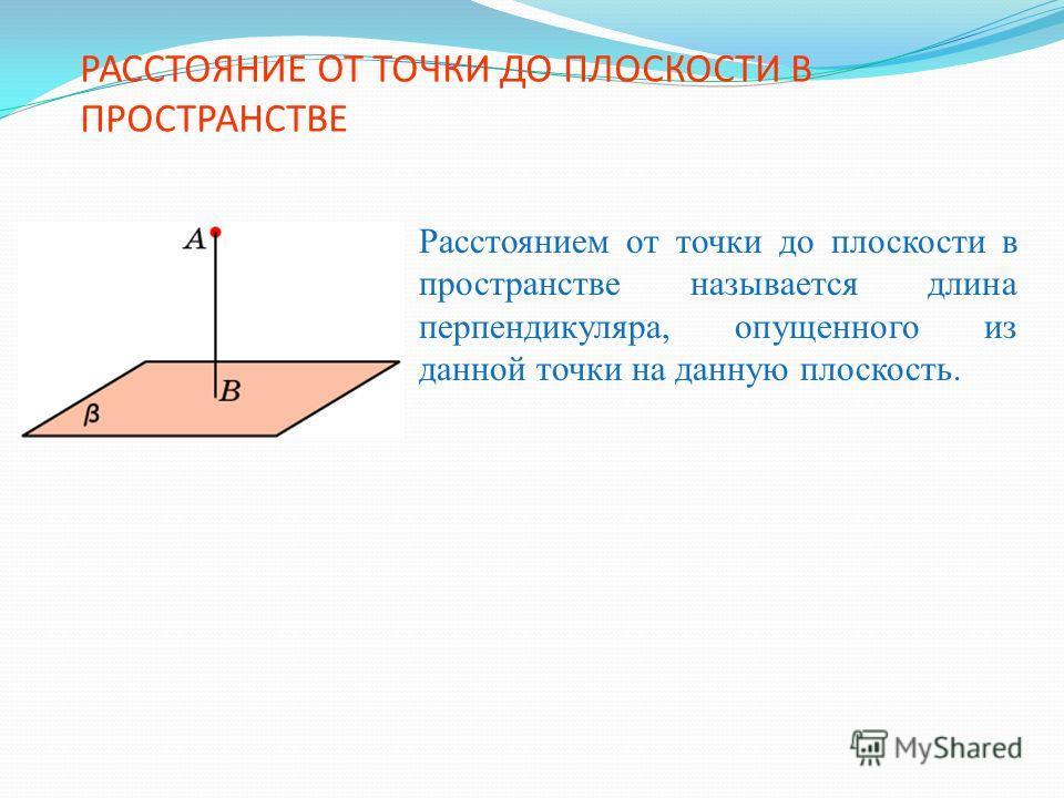 РАССТОЯНИЕ ОТ ТОЧКИ ДО ПЛОСКОСТИ В ПРОСТРАНСТВЕ Расстоянием от точки до плоскости в пространстве называется длина перпендикуляра, опущенного из данной точки на данную плоскость.