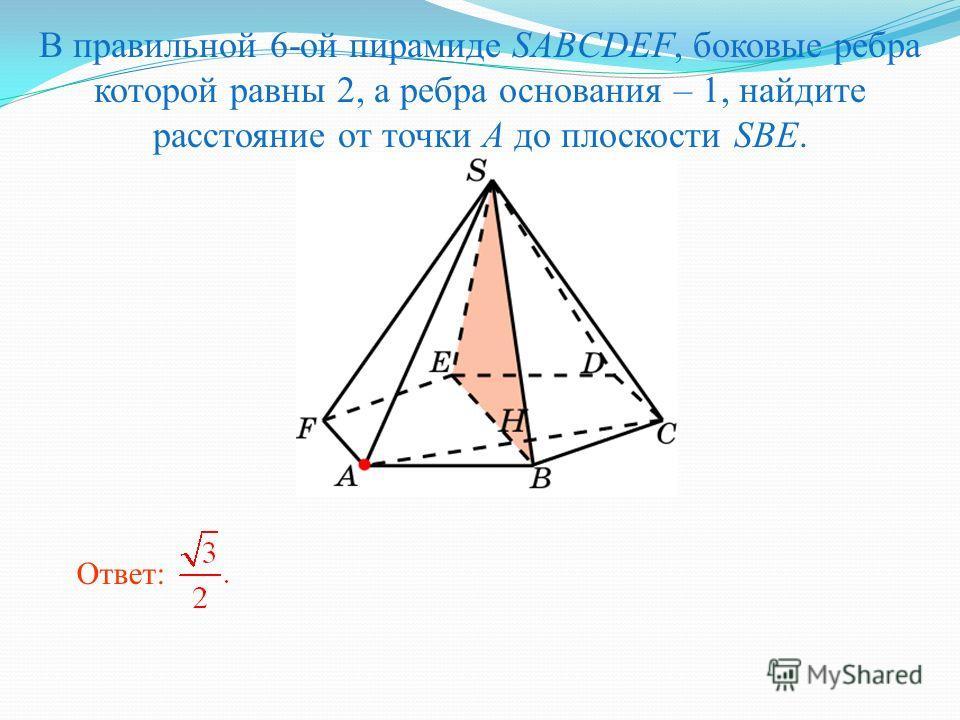 В правильной 6-ой пирамиде SABCDEF, боковые ребра которой равны 2, а ребра основания – 1, найдите расстояние от точки A до плоскости SBE. Ответ: