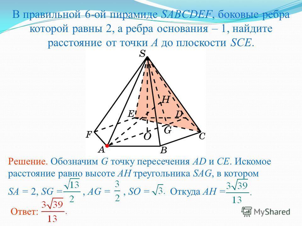 В правильной 6-ой пирамиде SABCDEF, боковые ребра которой равны 2, а ребра основания – 1, найдите расстояние от точки A до плоскости SCE. Ответ: Решение. Обозначим G точку пересечения AD и CE. Искомое расстояние равно высоте AH треугольника SAG, в ко