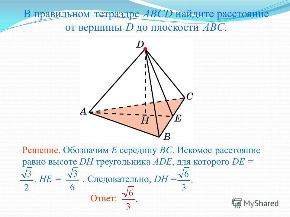 В правильном тетраэдре ABCD найдите расстояние от вершины D до плоскости ABC. Ответ: Решение. Обозначим E середину BC. Искомое расстояние равно высоте DH треугольника ADE, для которого DE =, HE =. Следовательно, DH =