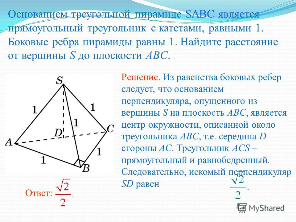 Основанием треугольной пирамиде SABC является прямоугольный треугольник с катетами, равными 1. Боковые ребра пирамиды равны 1. Найдите расстояние от вершины S до плоскости ABC. Решение. Из равенства боковых ребер следует, что основанием перпендикуляр