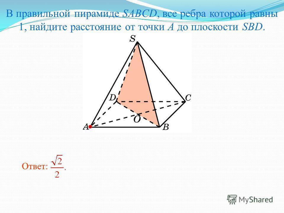 В правильной пирамиде SABCD, все ребра которой равны 1, найдите расстояние от точки A до плоскости SBD. Ответ: