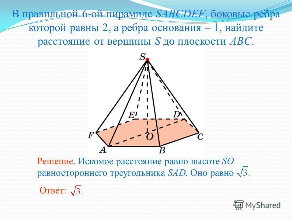 В правильной 6-ой пирамиде SABCDEF, боковые ребра которой равны 2, а ребра основания – 1, найдите расстояние от вершины S до плоскости ABC. Ответ: Решение. Искомое расстояние равно высоте SO равностороннего треугольника SAD. Оно равно