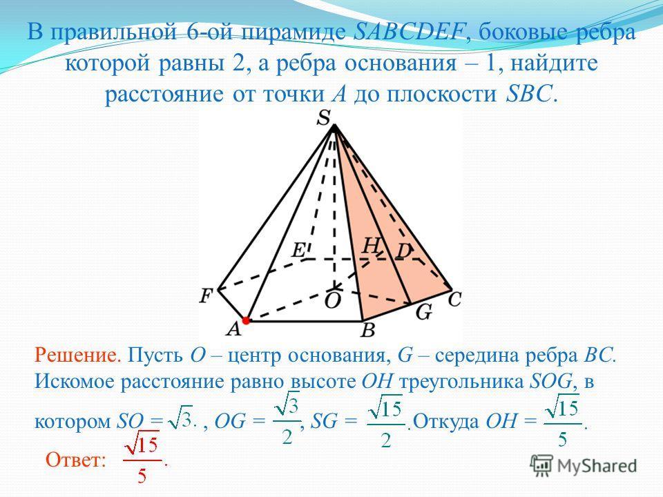 В правильной 6-ой пирамиде SABCDEF, боковые ребра которой равны 2, а ребра основания – 1, найдите расстояние от точки A до плоскости SBC. Ответ: Решение. Пусть O – центр основания, G – середина ребра BC. Искомое расстояние равно высоте OH треугольник