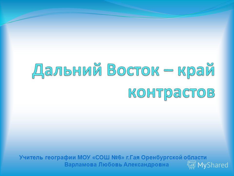 Учитель географии МОУ «СОШ 6» г.Гая Оренбургской области Варламова Любовь Александровна