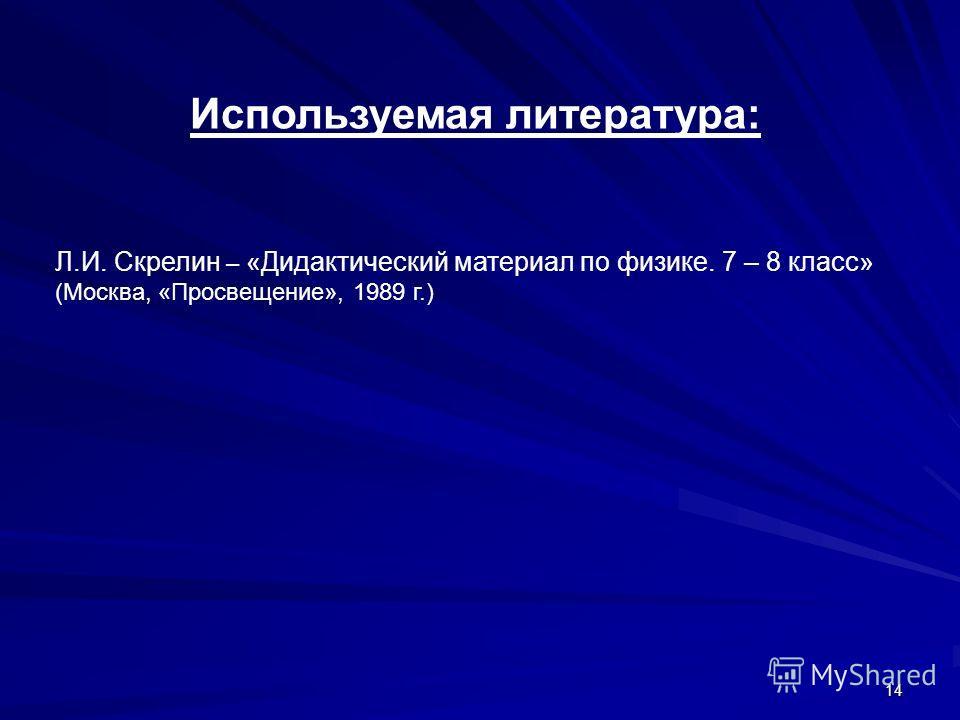 Используемая литература: Л.И. Скрелин – «Дидактический материал по физике. 7 – 8 класс» (Москва, «Просвещение», 1989 г.) 14
