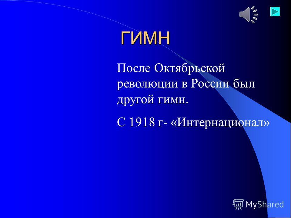 ГИМН После Октябрьской революции в России был другой гимн. С 1918 г- «Интернационал»