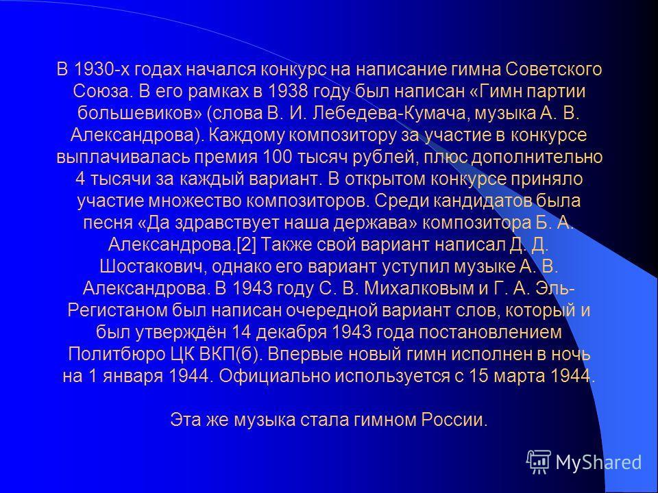 В 1930-х годах начался конкурс на написание гимна Советского Союза. В его рамках в 1938 году был написан «Гимн партии большевиков» (слова В. И. Лебедева-Кумача, музыка А. В. Александрова). Каждому композитору за участие в конкурсе выплачивалась преми