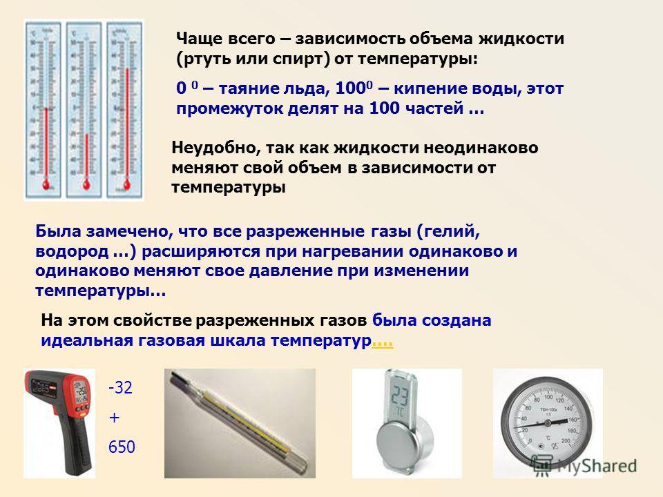 Чаще всего – зависимость объема жидкости (ртуть или спирт) от температуры: 0 0 – таяние льда, 100 0 – кипение воды, этот промежуток делят на 100 частей … Неудобно, так как жидкости неодинаково меняют свой объем в зависимости от температуры Была замеч