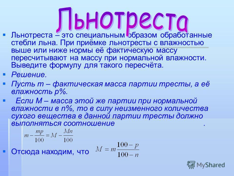 Льнотреста – это специальным образом обработанные стебли льна. При приёмке льнотресты с влажностью выше или ниже нормы её фактическую массу пеpесчитывают на массу при нормальной влажности. Выведите формулу для такого пересчёта. Решение. Пусть m – фак