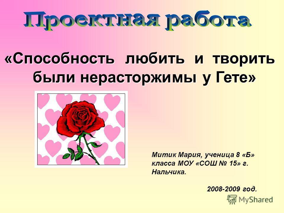 Митик Мария, ученица 8 «Б» класса МОУ «СОШ 15» г. Нальчика. 2008-2009 год. «Способность любить и творить были нерасторжимы у Гете»