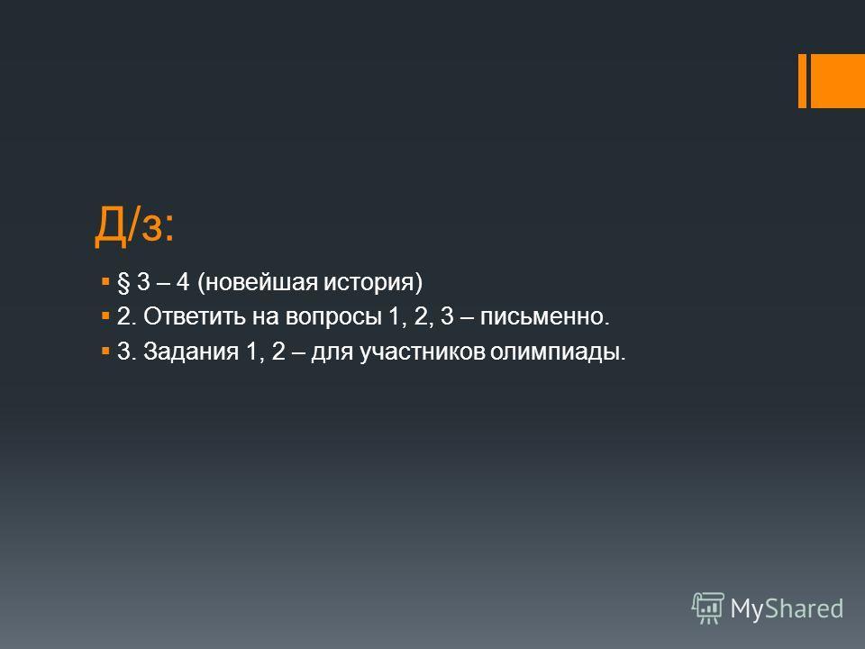 Д/з: § 3 – 4 (новейшая история) 2. Ответить на вопросы 1, 2, 3 – письменно. 3. Задания 1, 2 – для участников олимпиады.