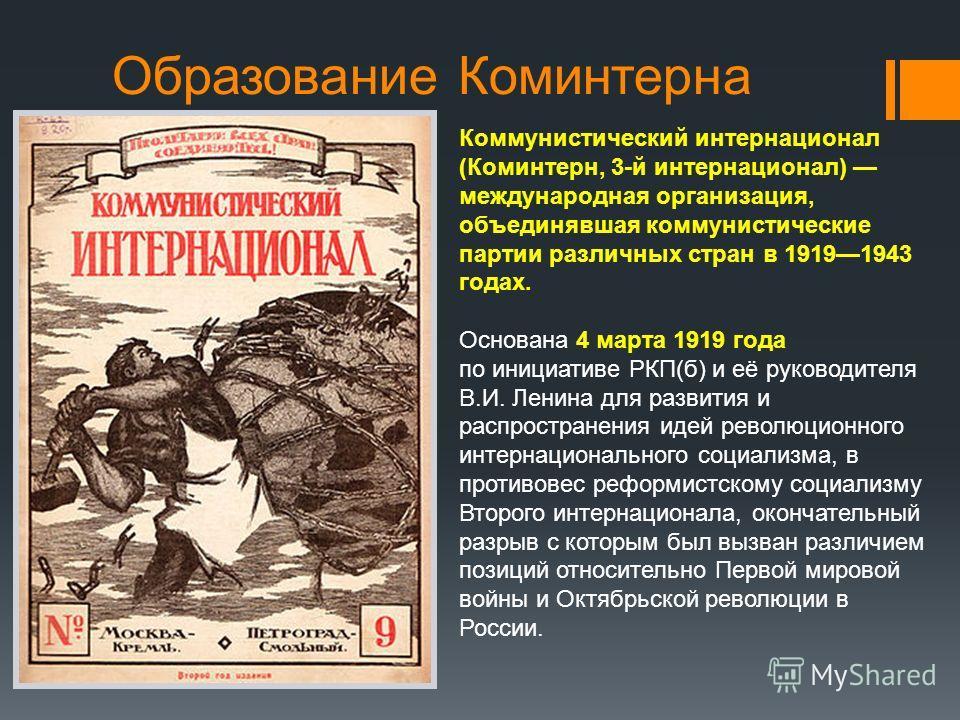 Образование Коминтерна Коммунистический интернационал (Коминтерн, 3-й интернационал) международная организация, объединявшая коммунистические партии различных стран в 19191943 годах. Основана 4 марта 1919 года по инициативе РКП(б) и её руководителя В