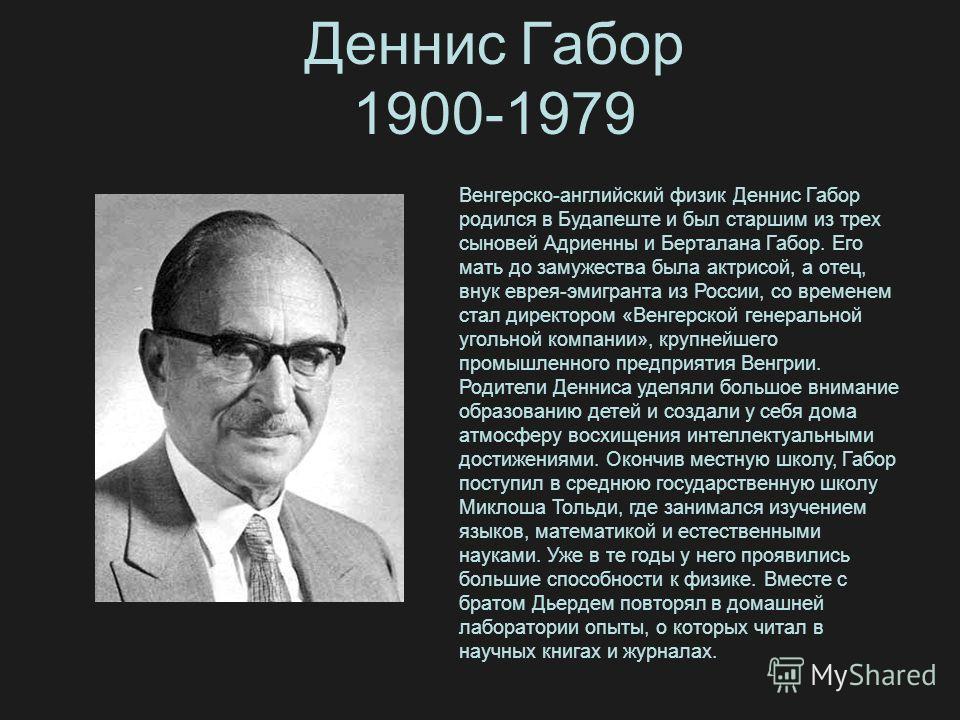 Деннис Габор 1900-1979 Венгерско-английский физик Деннис Габор родился в Будапеште и был старшим из трех сыновей Адриенны и Берталана Габор. Его мать до замужества была актрисой, а отец, внук еврея-эмигранта из России, со временем стал директором «Ве