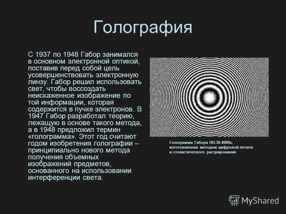 Голография С 1937 по 1948 Габор занимался в основном электронной оптикой, поставив перед собой цель усовершенствовать электронную линзу. Габор решил использовать свет, чтобы воссоздать неискаженное изображение по той информации, которая содержится в