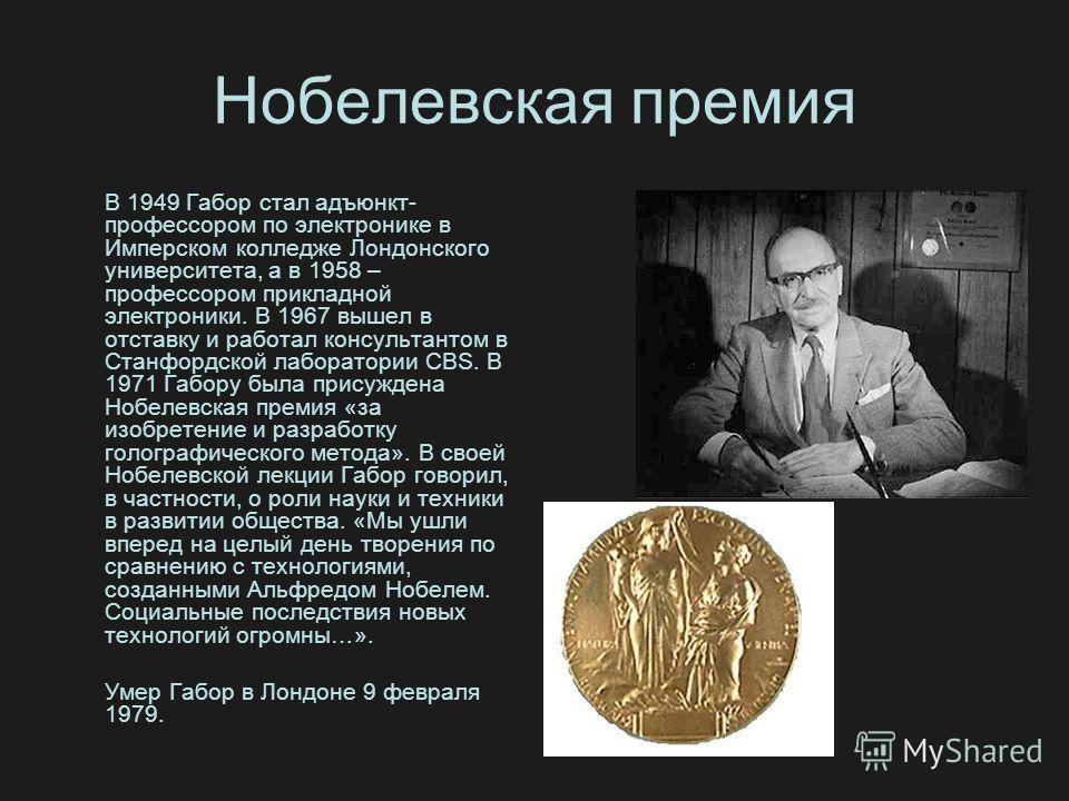 Нобелевская премия В 1949 Габор стал адъюнкт- профессором по электронике в Имперском колледже Лондонского университета, а в 1958 – профессором прикладной электроники. В 1967 вышел в отставку и работал консультантом в Станфордской лаборатории CBS. В 1
