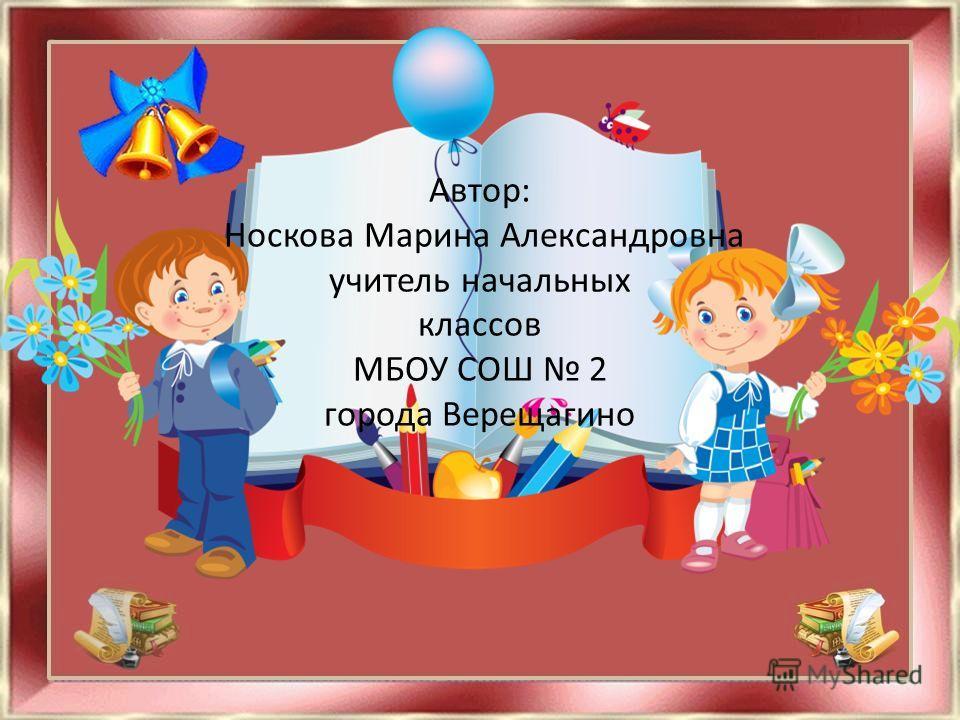 Автор: Носкова Марина Александровна учитель начальных классов МБОУ СОШ 2 города Верещагино