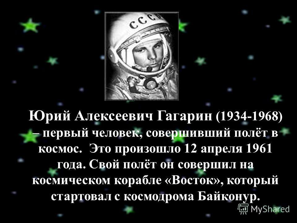 Юрий Алексеевич Гагарин (1934-1968) – первый человек, совершивший полёт в космос. Это произошло 12 апреля 1961 года. Свой полёт он совершил на космическом корабле «Восток», который стартовал с космодрома Байконур.