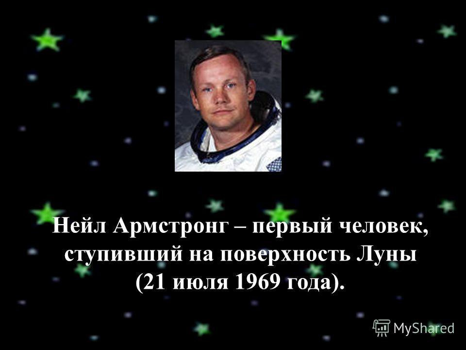 Нейл Армстронг – первый человек, ступивший на поверхность Луны (21 июля 1969 года).