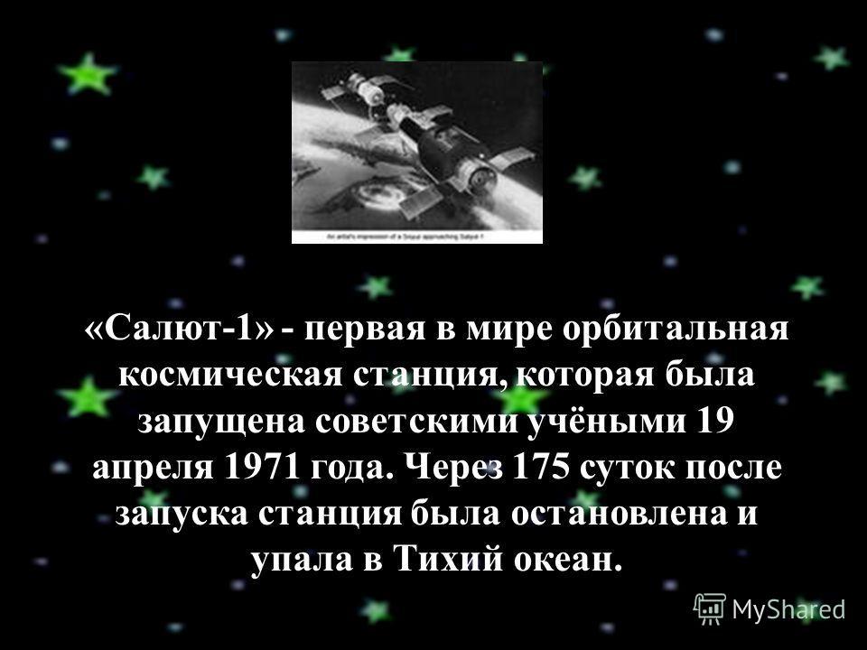 «Салют-1» - первая в мире орбитальная космическая станция, которая была запущена советскими учёными 19 апреля 1971 года. Через 175 суток после запуска станция была остановлена и упала в Тихий океан.