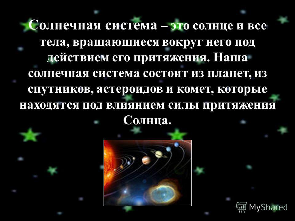 Солнечная система – это солнце и все тела, вращающиеся вокруг него под действием его притяжения. Наша солнечная система состоит из планет, из спутников, астероидов и комет, которые находятся под влиянием силы притяжения Солнца.