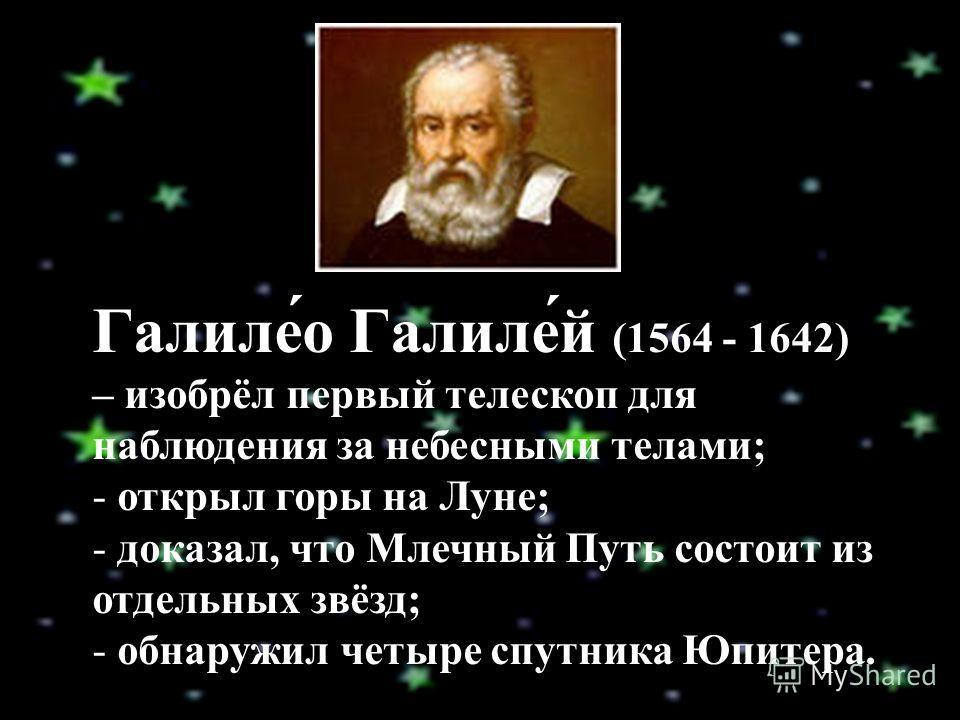 Галиле́о Галиле́й (1564 - 1642) – изобрёл первый телескоп для наблюдения за небесными телами; - открыл горы на Луне; - доказал, что Млечный Путь состоит из отдельных звёзд; - обнаружил четыре спутника Юпитера.