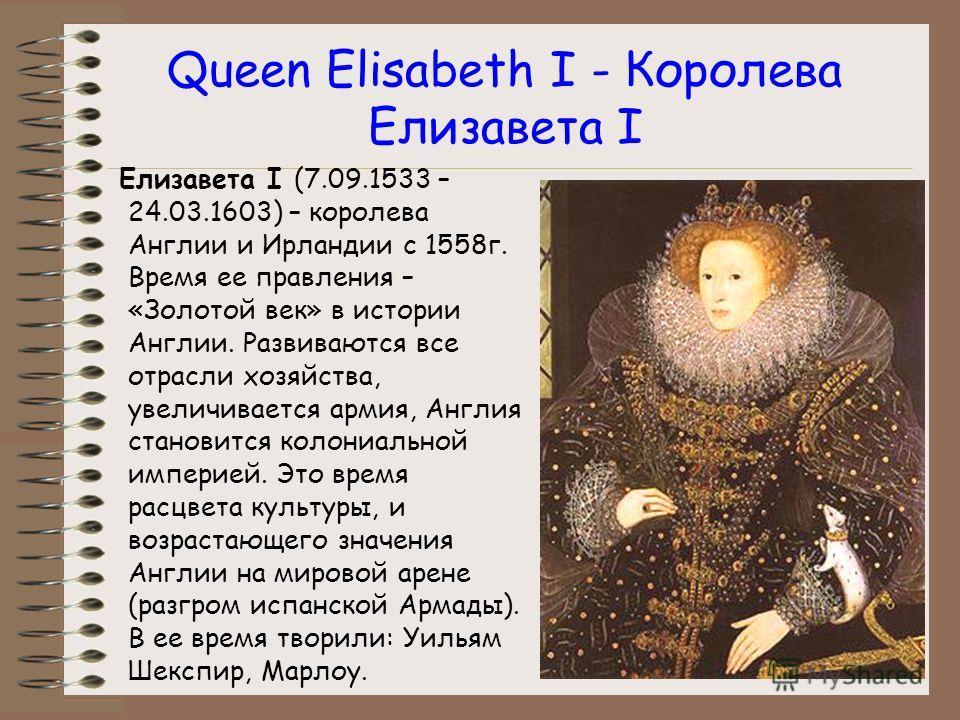 Queen Elisabeth I - Королева Елизавета I Елизавета I (7.09.1533 – 24.03.1603) – королева Англии и Ирландии с 1558г. Время ее правления – «Золотой век» в истории Англии. Развиваются все отрасли хозяйства, увеличивается армия, Англия становится колониа