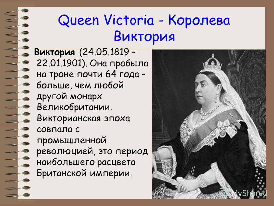 Queen Victoria - Королева Виктория Виктория (24.05.1819 – 22.01.1901). Она пробыла на троне почти 64 года – больше, чем любой другой монарх Великобритании. Викторианская эпоха совпала с промышленной революцией, это период наибольшего расцвета Британс